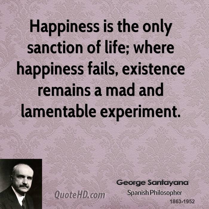 Happiness is the only sanction of life; where happiness fails, existence remains a mad and lamentable experiment.