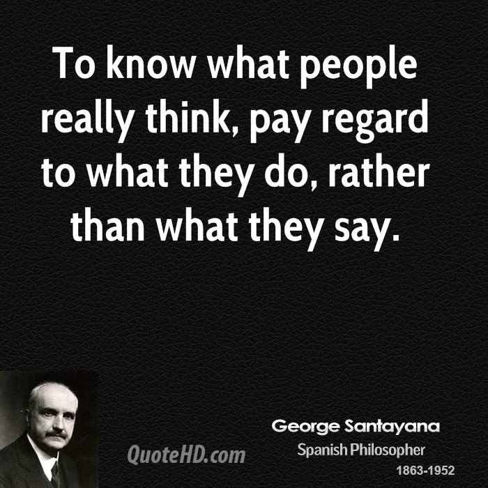 To know what people really think, pay regard to what they do, rather than what they say.