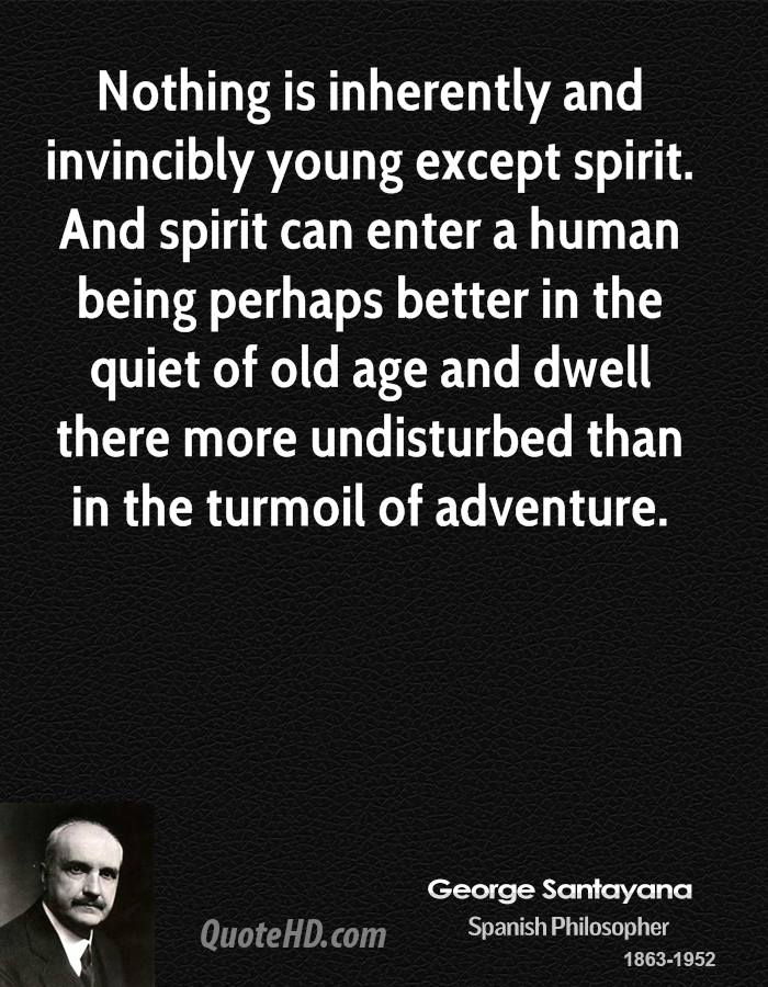 Nothing is inherently and invincibly young except spirit. And spirit can enter a human being perhaps better in the quiet of old age and dwell there more undisturbed than in the turmoil of adventure.