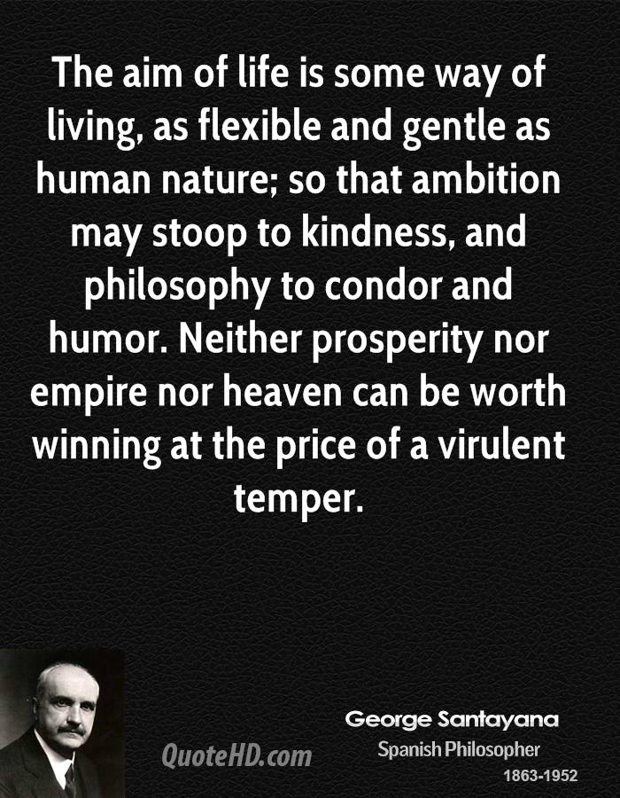 The aim of life is some way of living, as flexible and gentle as human nature; so that ambition may stoop to kindness, and philosophy to condor and humor. Neither prosperity nor empire nor heaven can be worth winning at the price of a virulent temper.