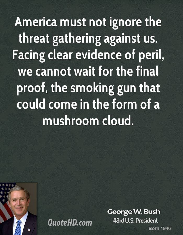 America must not ignore the threat gathering against us. Facing clear evidence of peril, we cannot wait for the final proof, the smoking gun that could come in the form of a mushroom cloud.