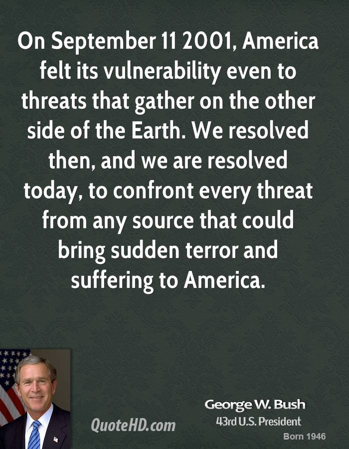 On September 11 2001, America felt its vulnerability even to threats that gather on the other side of the Earth. We resolved then, and we are resolved today, to confront every threat from any source that could bring sudden terror and suffering to America.