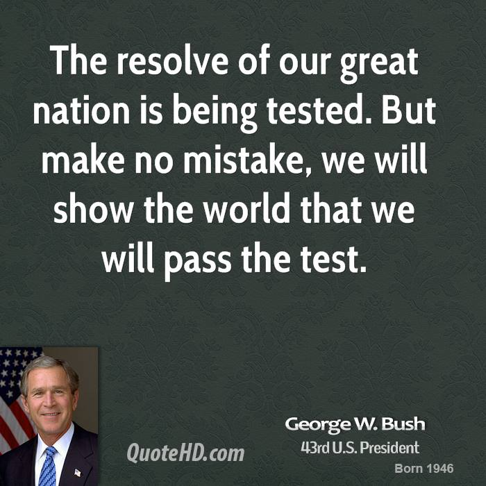 The resolve of our great nation is being tested. But make no mistake, we will show the world that we will pass the test.