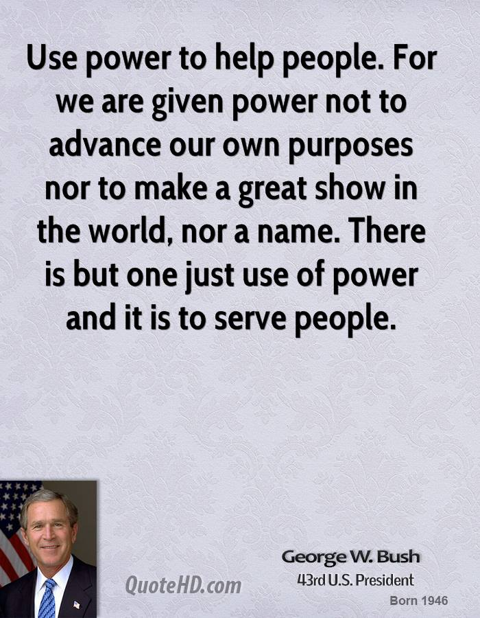 Use power to help people. For we are given power not to advance our own purposes nor to make a great show in the world, nor a name. There is but one just use of power and it is to serve people.
