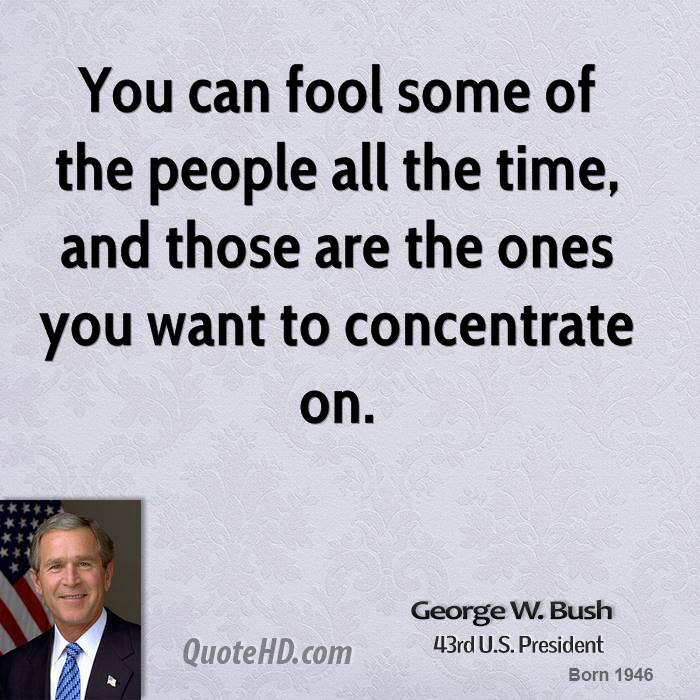 You can fool some of the people all the time, and those are the ones you want to concentrate on.
