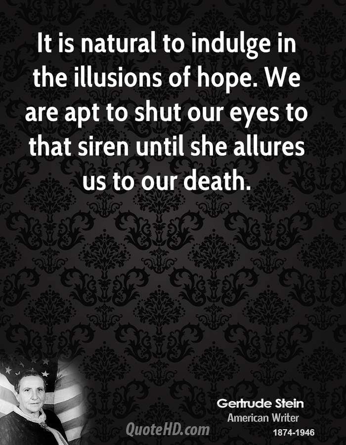 It is natural to indulge in the illusions of hope. We are apt to shut our eyes to that siren until she allures us to our death.