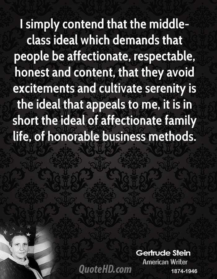 I simply contend that the middle-class ideal which demands that people be affectionate, respectable, honest and content, that they avoid excitements and cultivate serenity is the ideal that appeals to me, it is in short the ideal of affectionate family life, of honorable business methods.