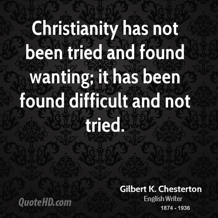 Christianity has not been tried and found wanting; it has been found difficult and not tried.