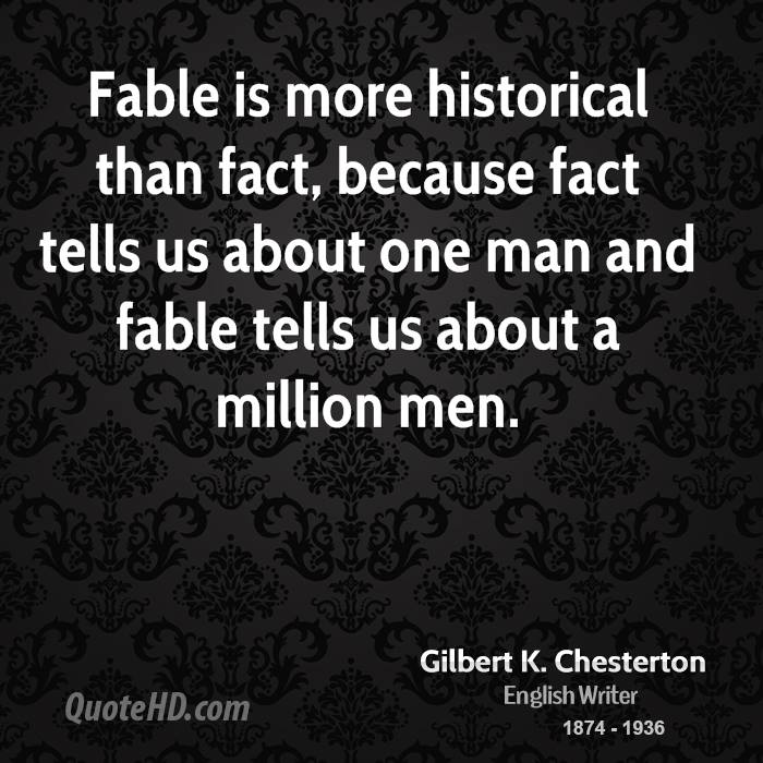 Fable is more historical than fact, because fact tells us about one man and fable tells us about a million men.