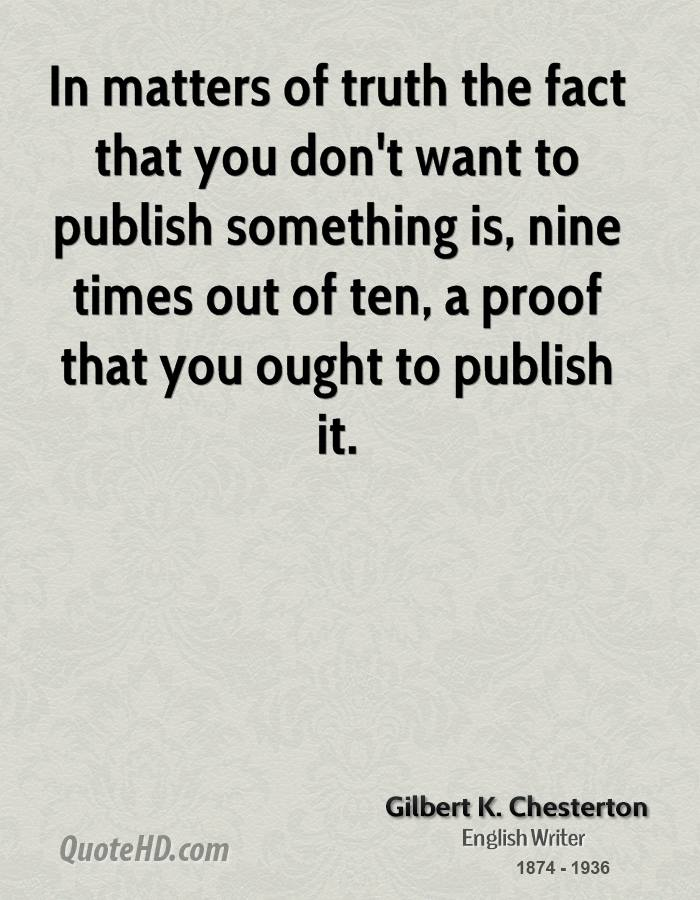 In matters of truth the fact that you don't want to publish something is, nine times out of ten, a proof that you ought to publish it.
