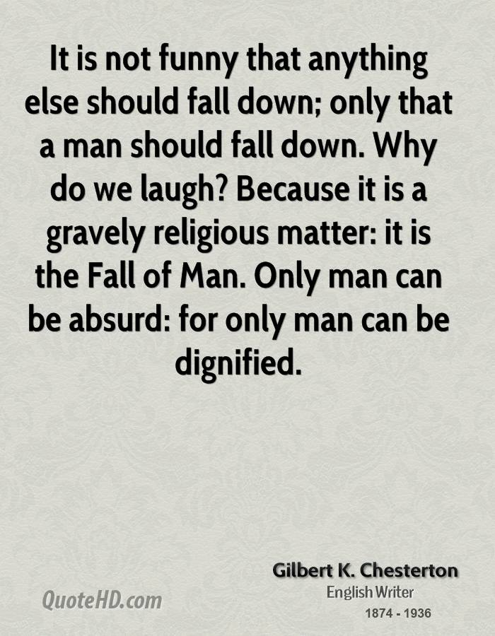 It is not funny that anything else should fall down; only that a man should fall down. Why do we laugh? Because it is a gravely religious matter: it is the Fall of Man. Only man can be absurd: for only man can be dignified.