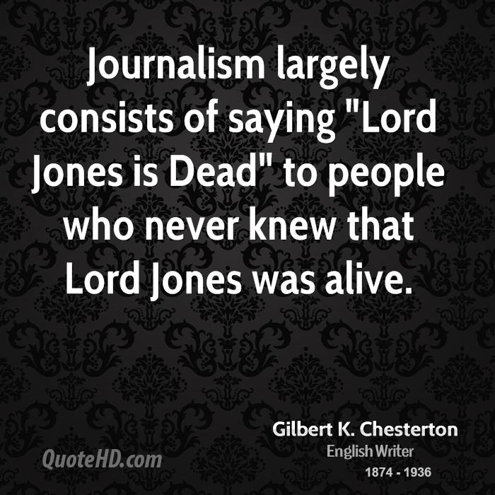 """Journalism largely consists of saying """"Lord Jones is Dead"""" to people who never knew that Lord Jones was alive."""