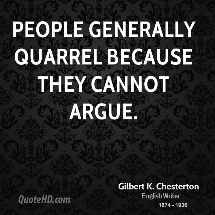 People generally quarrel because they cannot argue.