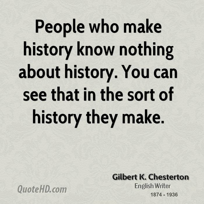 People who make history know nothing about history. You can see that in the sort of history they make.