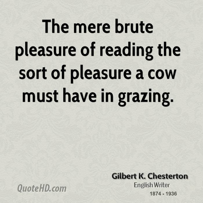 The mere brute pleasure of reading the sort of pleasure a cow must have in grazing.