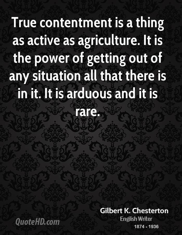 True contentment is a thing as active as agriculture. It is the power of getting out of any situation all that there is in it. It is arduous and it is rare.