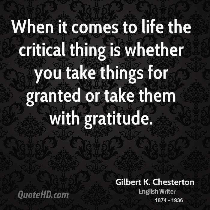 When it comes to life the critical thing is whether you take things for granted or take them with gratitude.