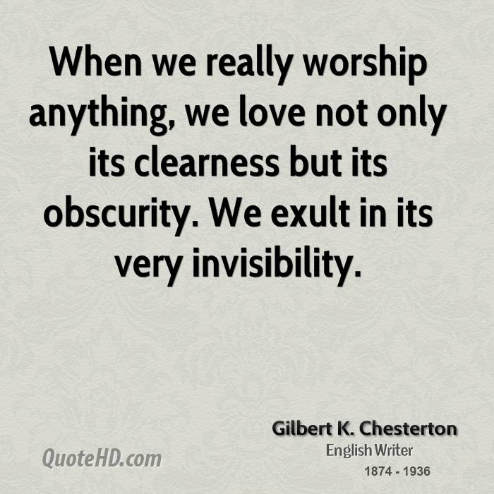When we really worship anything, we love not only its clearness but its obscurity. We exult in its very invisibility.