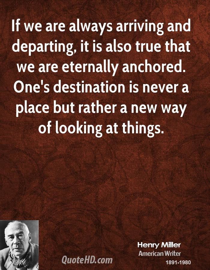 If we are always arriving and departing, it is also true that we are eternally anchored. One's destination is never a place but rather a new way of looking at things.