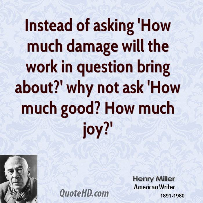 Instead of asking 'How much damage will the work in question bring about?' why not ask 'How much good? How much joy?'