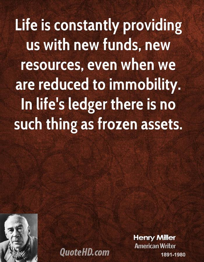 Life is constantly providing us with new funds, new resources, even when we are reduced to immobility. In life's ledger there is no such thing as frozen assets.