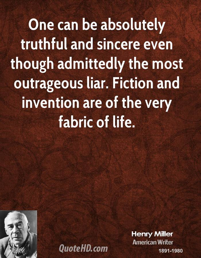 One can be absolutely truthful and sincere even though admittedly the most outrageous liar. Fiction and invention are of the very fabric of life.