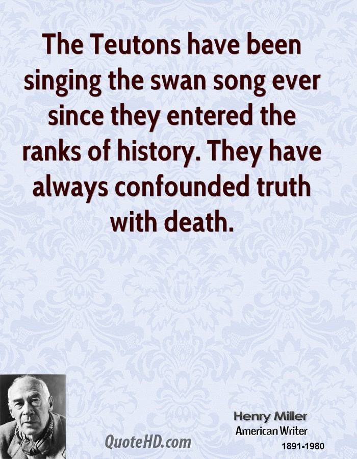 The Teutons have been singing the swan song ever since they entered the ranks of history. They have always confounded truth with death.