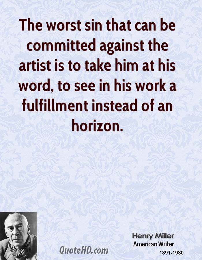 The worst sin that can be committed against the artist is to take him at his word, to see in his work a fulfillment instead of an horizon.