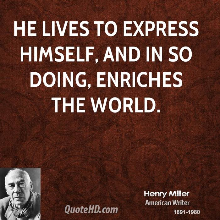 He lives to express himself, and in so doing, enriches the world.