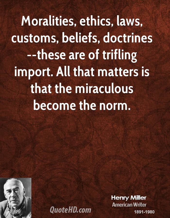 Moralities, ethics, laws, customs, beliefs, doctrines --these are of trifling import. All that matters is that the miraculous become the norm.