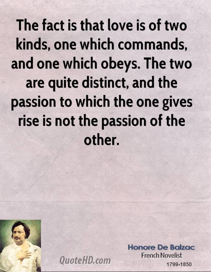 The fact is that love is of two kinds, one which commands, and one which obeys. The two are quite distinct, and the passion to which the one gives rise is not the passion of the other.