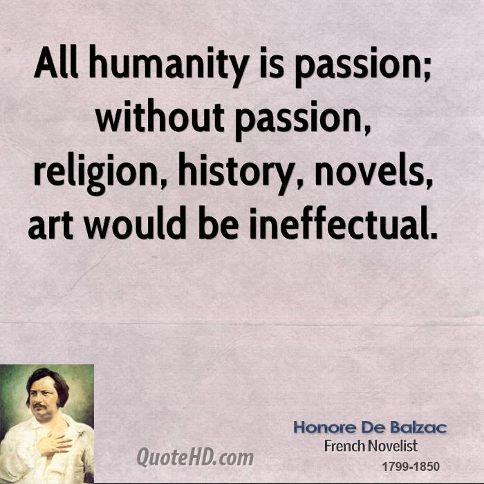 All humanity is passion; without passion, religion, history, novels, art would be ineffectual.