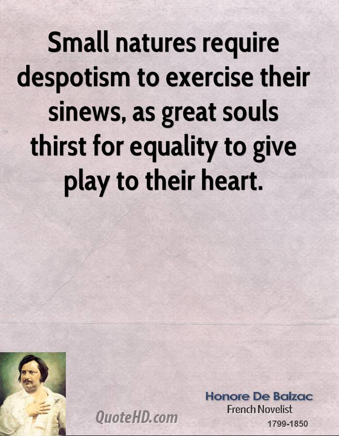 Small natures require despotism to exercise their sinews, as great souls thirst for equality to give play to their heart.