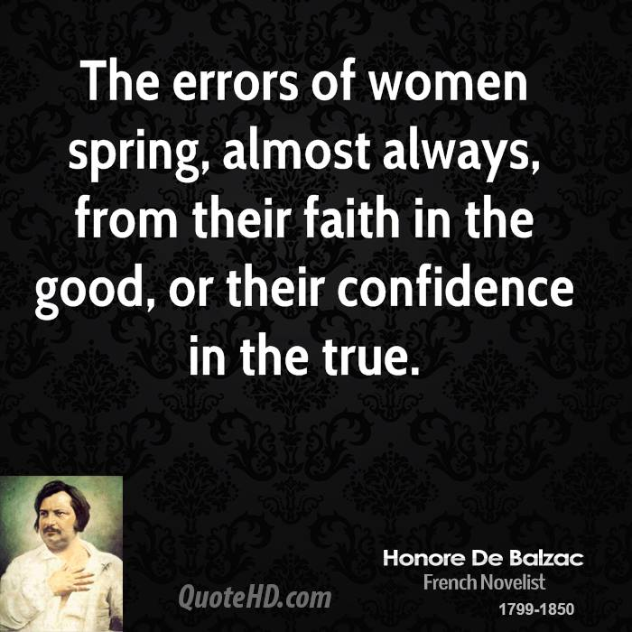 The errors of women spring, almost always, from their faith in the good, or their confidence in the true.