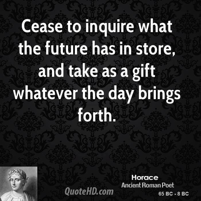Cease to inquire what the future has in store, and take as a gift whatever the day brings forth.