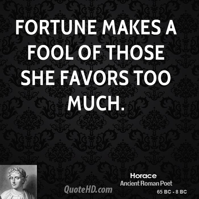 Fortune makes a fool of those she favors too much.