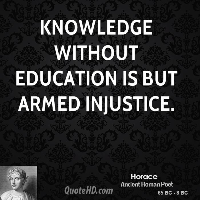 Knowledge without education is but armed injustice.