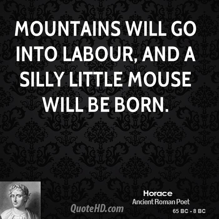 Mountains will go into labour, and a silly little mouse will be born.