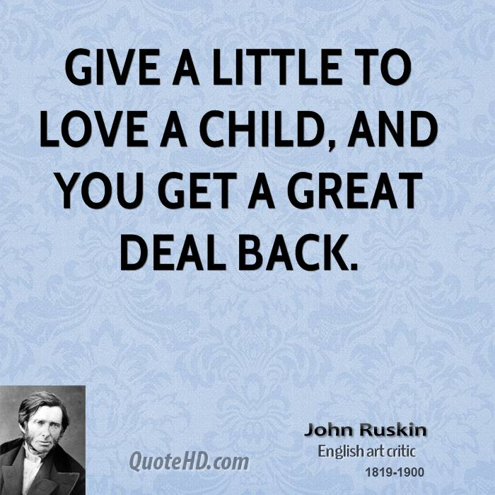Give a little to love a child, and you get a great deal back.