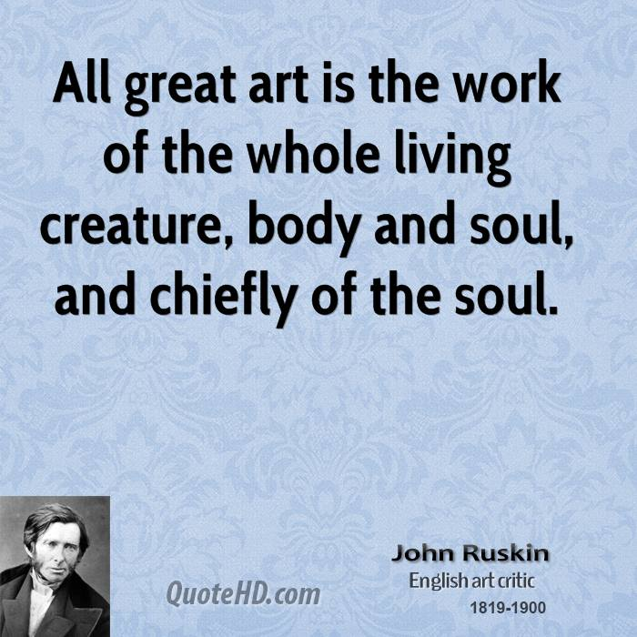 All great art is the work of the whole living creature, body and soul, and chiefly of the soul.