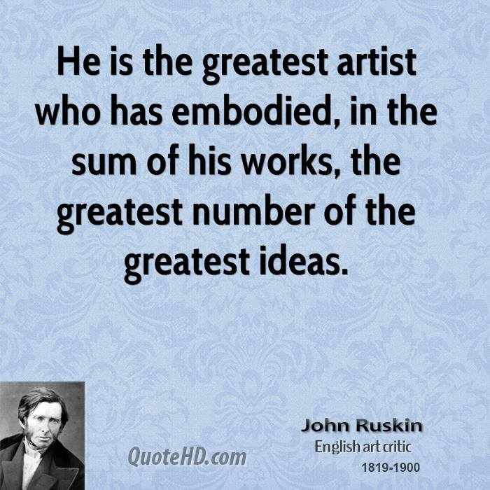 He is the greatest artist who has embodied, in the sum of his works, the greatest number of the greatest ideas.
