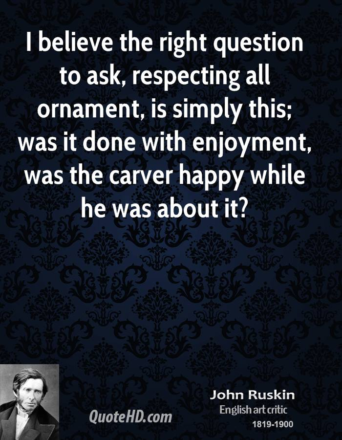 I believe the right question to ask, respecting all ornament, is simply this; was it done with enjoyment, was the carver happy while he was about it?