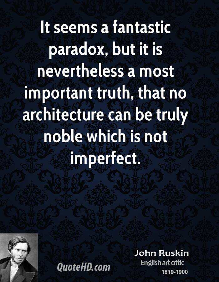 It seems a fantastic paradox, but it is nevertheless a most important truth, that no architecture can be truly noble which is not imperfect.
