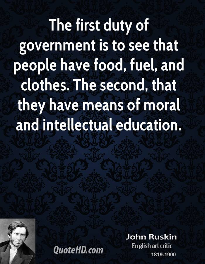 The first duty of government is to see that people have food, fuel, and clothes. The second, that they have means of moral and intellectual education.