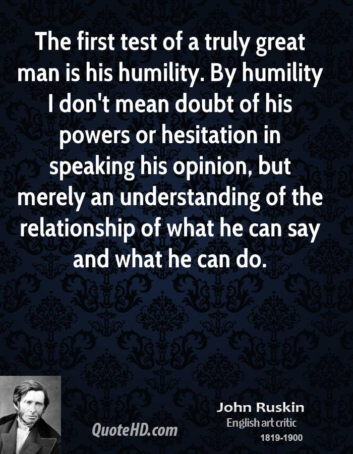 The first test of a truly great man is his humility. By humility I don't mean doubt of his powers or hesitation in speaking his opinion, but merely an understanding of the relationship of what he can say and what he can do.