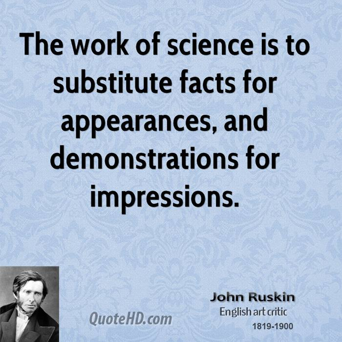 The work of science is to substitute facts for appearances, and demonstrations for impressions.