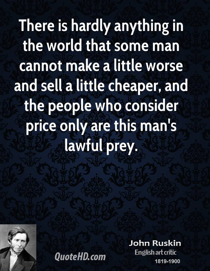 There is hardly anything in the world that some man cannot make a little worse and sell a little cheaper, and the people who consider price only are this man's lawful prey.