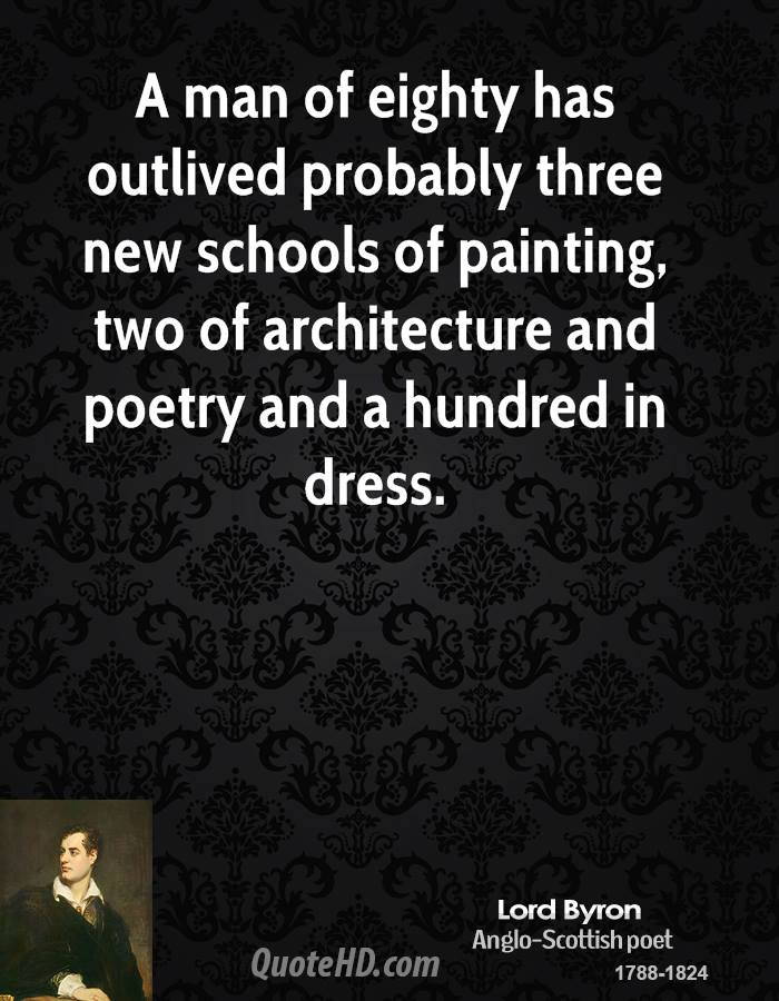 A man of eighty has outlived probably three new schools of painting, two of architecture and poetry and a hundred in dress.