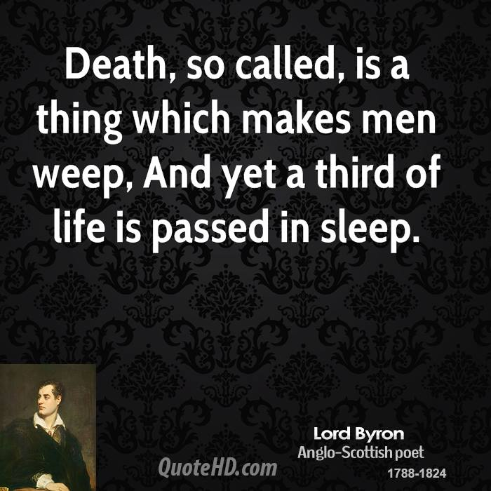 Death, so called, is a thing which makes men weep, And yet a third of life is passed in sleep.
