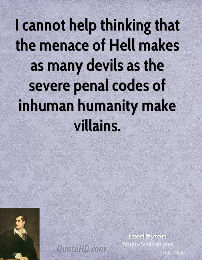I cannot help thinking that the menace of Hell makes as many devils as the severe penal codes of inhuman humanity make villains.